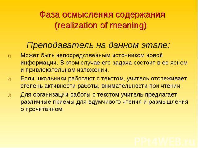 Фаза осмысления содержания (realization of meaning)Преподаватель на данном этапе:Может быть непосредственным источником новой информации. В этом случае его задача состоит в ее ясном и привлекательном изложении.Если школьники работают с текстом, учит…