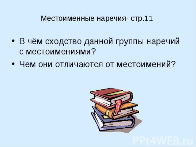 Местоименные наречия- стр.11В чём сходство данной группы наречий с местоимениями?Чем они отличаются от местоимений?
