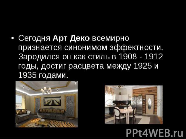 Сегодня Арт Деко всемирно признается синонимом эффектности. Зародился он как стиль в 1908 - 1912 годы, достиг расцвета между 1925 и 1935 годами.