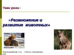 Тема урока : «Размножение и развитие животных» Окружающий мир 3 кл. Учитель: Гри