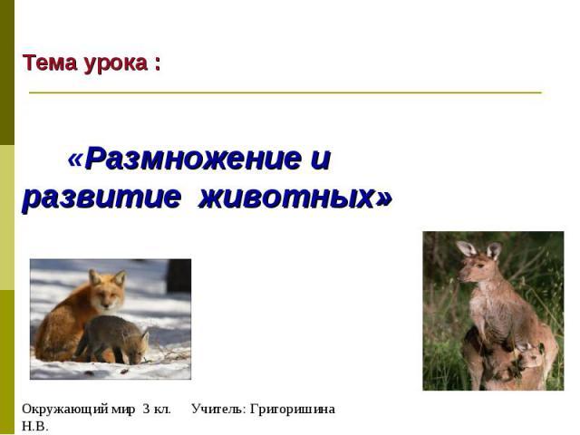 Тема урока : «Размножение и развитие животных» Окружающий мир 3 кл. Учитель: Григоришина Н.В.