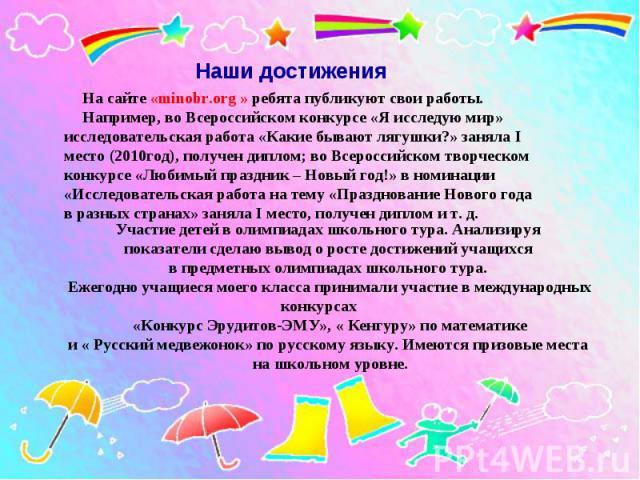 На сайте «minobr.org » ребята публикуют свои работы. Например, во Всероссийском конкурсе «Я исследую мир» исследовательская работа «Какие бывают лягушки?» заняла I место (2010год), получен диплом; во Всероссийском творческом конкурсе «Любимый праздн…