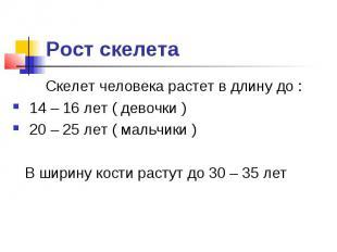 Рост скелета Скелет человека растет в длину до : 14 – 16 лет ( девочки ) 20 – 25