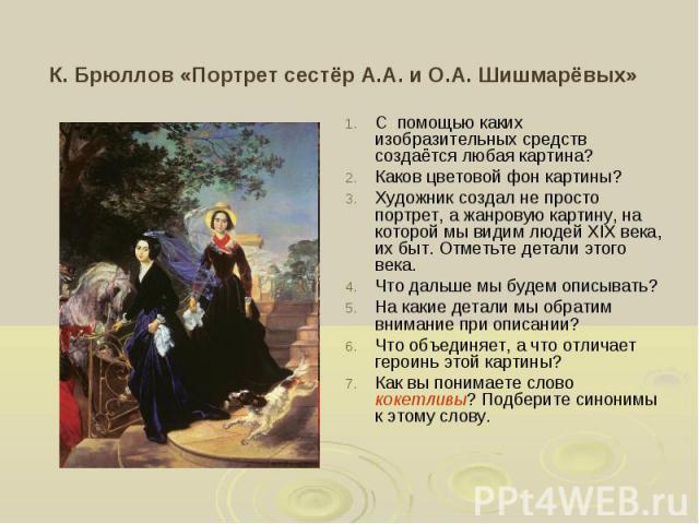 К. Брюллов «Портрет сестёр А.А. и О.А. Шишмарёвых» С помощью каких изобразительных средств создаётся любая картина?Каков цветовой фон картины?Художник создал не просто портрет, а жанровую картину, на которой мы видим людей XIX века, их быт. Отметьте…