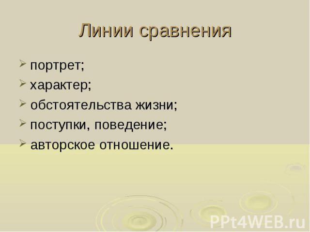 Линии сравненияпортрет;характер;обстоятельства жизни;поступки, поведение;авторское отношение.