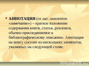АННОТАЦИЯ (от лат. annotation «замечание») – краткое изложение содержания книги,