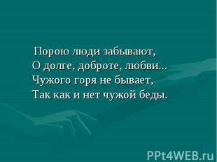 Порою люди забывают, О долге, доброте, любви... Чужого горя не бывает, Так как и