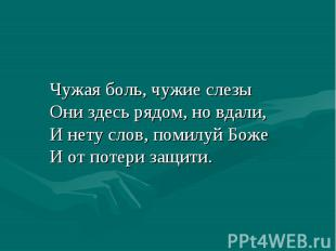 Чужая боль, чужие слезы Они здесь рядом, но вдали, И нету слов, помилуй Боже И о