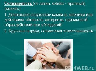 Солидарность (от латин. solidus - прочный) (книжн.) 1. Деятельное сочувствие как