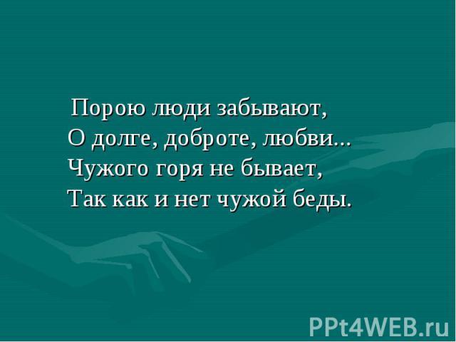 Порою люди забывают, О долге, доброте, любви... Чужого горя не бывает, Так как и нет чужой беды.