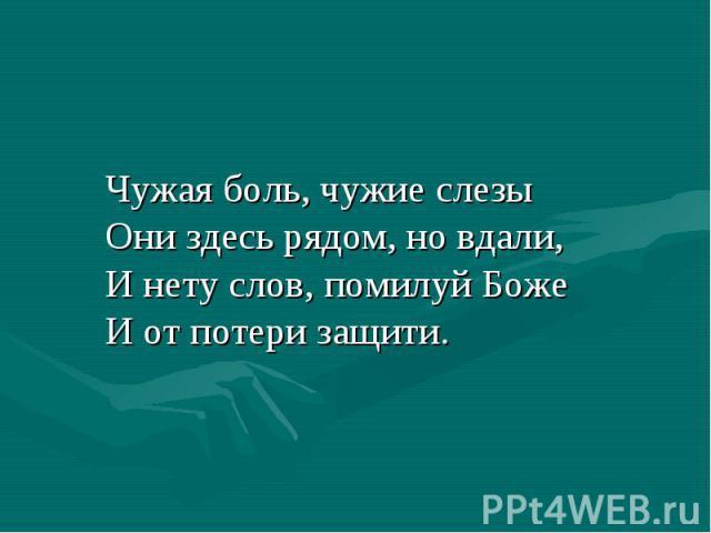 Чужая боль, чужие слезы Они здесь рядом, но вдали, И нету слов, помилуй Боже И от потери защити.