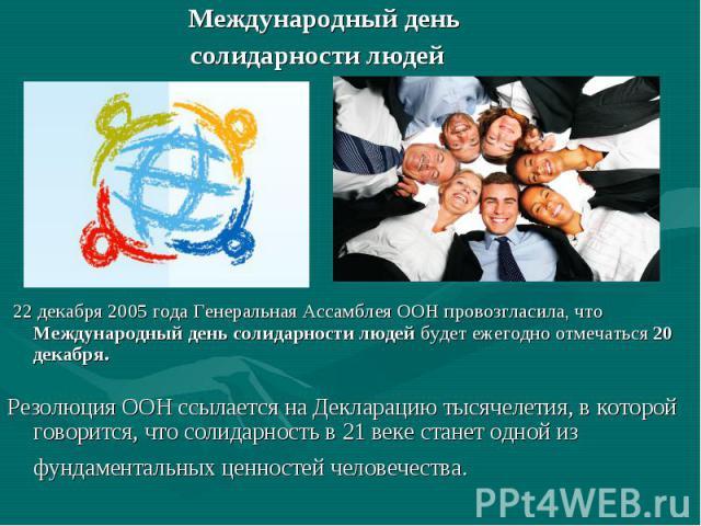 Международный день солидарности людей 22 декабря 2005 года Генеральная Ассамблея ООН провозгласила, что Международный день солидарности людей будет ежегодно отмечаться 20 декабря.Резолюция ООН ссылается на Декларацию тысячелетия, в которой говорится…