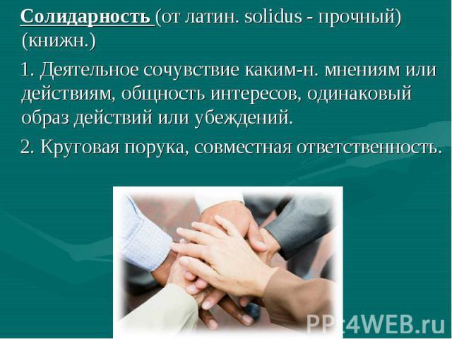 Солидарность (от латин. solidus - прочный) (книжн.) 1. Деятельное сочувствие каким-н. мнениям или действиям, общность интересов, одинаковый образ действий или убеждений. 2. Круговая порука, совместная ответственность.