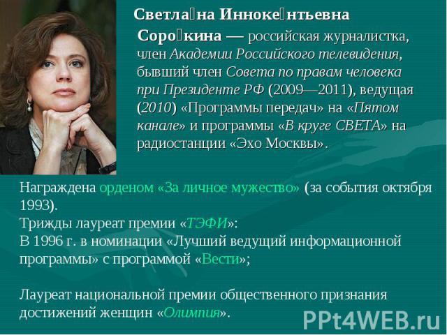 Светлана Иннокентьевна Сорокина — российская журналистка, член Академии Российского телевидения, бывший член Совета по правам человека при Президенте РФ (2009—2011), ведущая (2010) «Программы передач» на «Пятом канале» и программы «В круге СВЕТА» на…