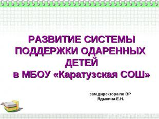 РАЗВИТИЕ СИСТЕМЫ ПОДДЕРЖКИ ОДАРЕННЫХ ДЕТЕЙ в МБОУ «Каратузская СОШ» зам.директор