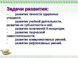 Задачи развития:- развитие личности одаренных учащихся;- развитие учебной деятел