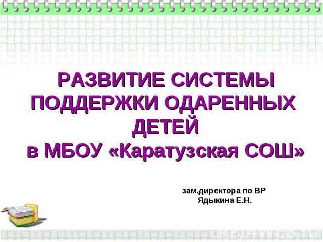 РАЗВИТИЕ СИСТЕМЫ ПОДДЕРЖКИ ОДАРЕННЫХ ДЕТЕЙ в МБОУ «Каратузская СОШ» зам.директора по ВР Ядыкина Е.Н.