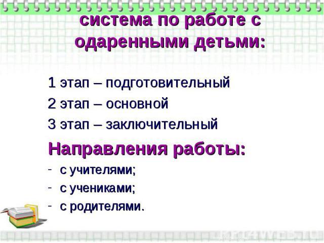 система по работе с одаренными детьми:1 этап – подготовительный2 этап – основной3 этап – заключительныйНаправления работы:с учителями;с учениками;с родителями.
