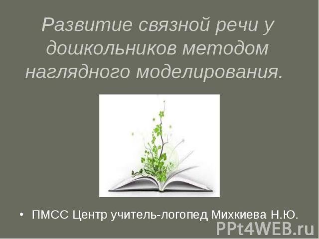 Развитие связной речи у дошкольников методом наглядного моделирования. ПМСС Центр учитель-логопед Михкиева Н.Ю.