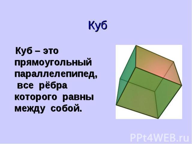 Куб Куб – это прямоугольный параллелепипед, все рёбра которого равны между собой.