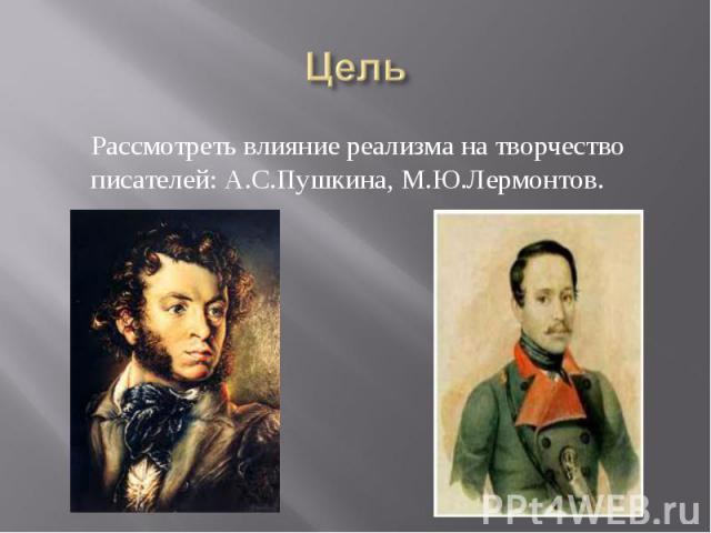 Рассмотреть влияние реализма на творчество писателей: А.С.Пушкина, М.Ю.Лермонтов.