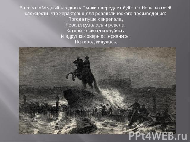 В поэме «Медный всадник» Пушкин передает буйство Невы во всей сложности, что характерно для реалистического произведения: Погода пуще свирепела, Нева вздувалась и ревела, Котлом клокоча и клубясь, И вдруг как зверь остервенясь, На город кинулась.