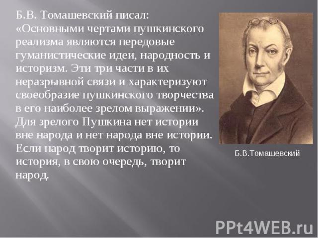 Б.В. Томашевский писал: «Основными чертами пушкинского реализма являются передовые гуманистические идеи, народность и историзм. Эти три части в их неразрывной связи и характеризуют своеобразие пушкинского творчества в его наиболее зрелом выражении».…