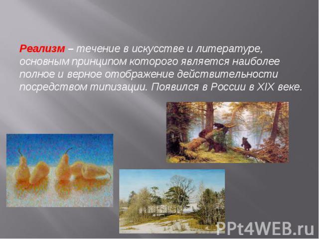 Реализм– течение в искусстве и литературе, основным принципом которого является наиболее полное и верное отображение действительности посредством типизации. Появился в России в XIX веке.