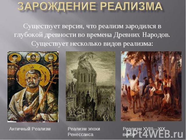 Существует версия, что реализм зародился в глубокой древности во времена Древних Народов. Существует несколько видов реализма:
