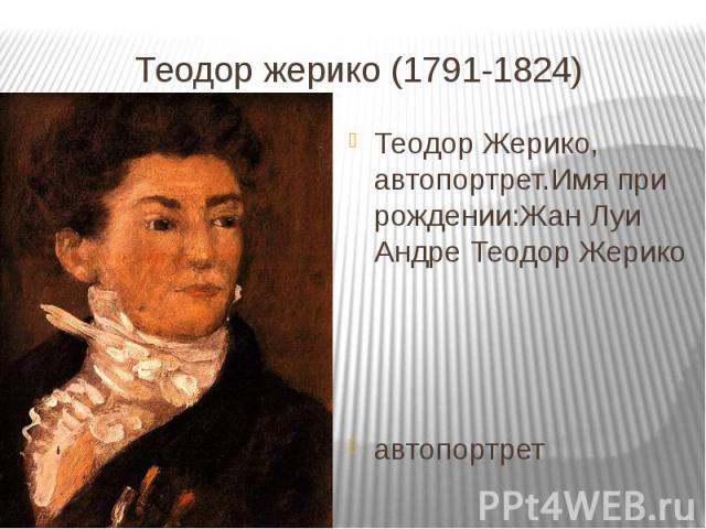 Теодор жерико (1791-1824)Теодор Жерико, автопортрет.Имя при рождении:Жан Луи Андре Теодор Жерикоавтопортрет