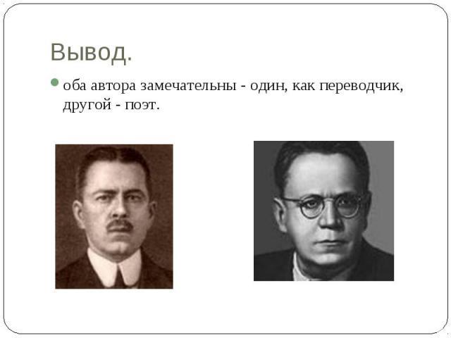 Вывод.оба автора замечательны - один, как переводчик, другой - поэт.