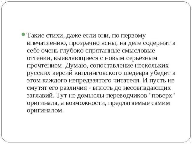 Такие стихи, даже если они, по первому впечатлению, прозрачно ясны, на деле содержат в себе очень глубоко спрятанные смысловые оттенки, выявляющиеся с новым серьезным прочтением. Думаю, сопоставление нескольких русских версий киплинговского шедевра …
