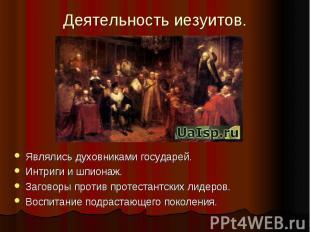 Деятельность иезуитов.Являлись духовниками государей.Интриги и шпионаж.Заговоры