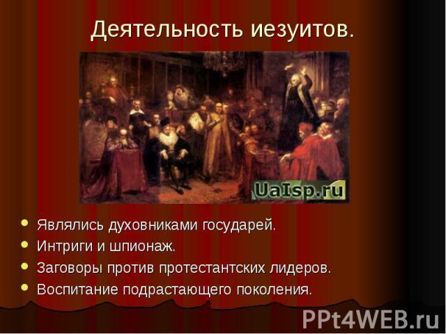 Деятельность иезуитов.Являлись духовниками государей.Интриги и шпионаж.Заговоры против протестантских лидеров.Воспитание подрастающего поколения.