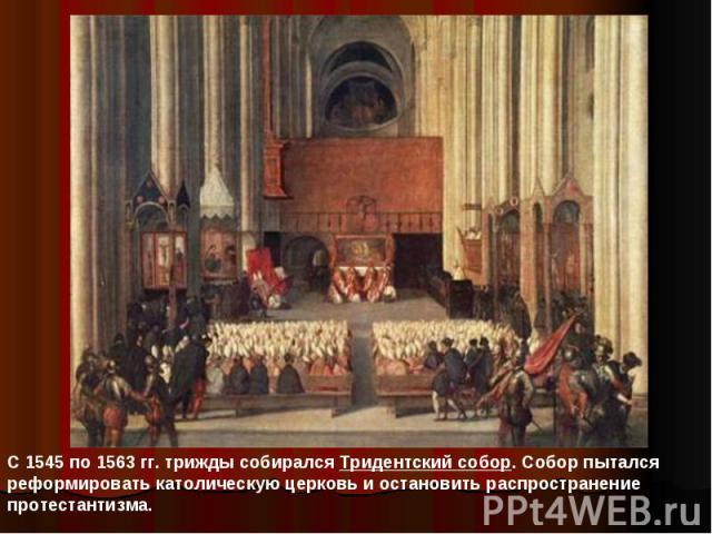 С 1545 по 1563 гг. трижды собирался Тридентский собор. Собор пытался реформировать католическую церковь и остановить распространение протестантизма.
