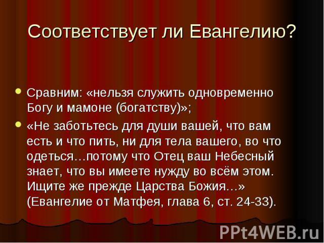 Соответствует ли Евангелию?Сравним: «нельзя служить одновременно Богу и мамоне (богатству)»;«Не заботьтесь для души вашей, что вам есть и что пить, ни для тела вашего, во что одеться…потому что Отец ваш Небесный знает, что вы имеете нужду во всём эт…