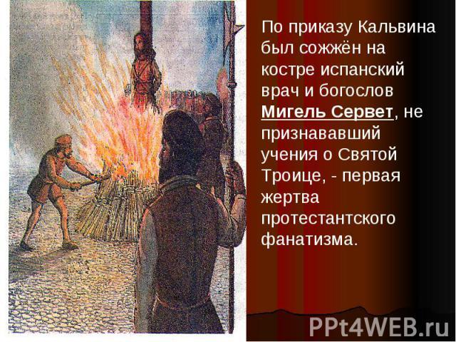 По приказу Кальвина был сожжён на костре испанский врач и богослов Мигель Сервет, не признававший учения о Святой Троице, - первая жертва протестантского фанатизма.