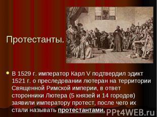 Протестанты.В 1529 г. император Карл V подтвердил эдикт 1521 г. о преследовании