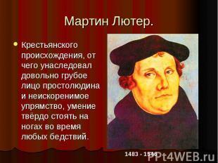 Мартин Лютер.Крестьянского происхождения, от чего унаследовал довольно грубое ли