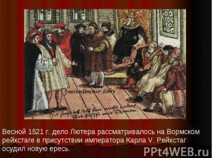 Весной 1521 г. дело Лютера рассматривалось на Вормском рейхстаге в присутствии и