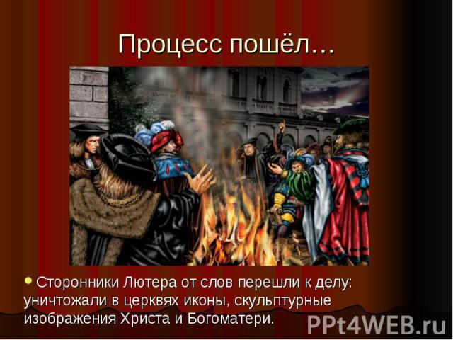 Процесс пошёл…Сторонники Лютера от слов перешли к делу: уничтожали в церквях иконы, скульптурные изображения Христа и Богоматери.