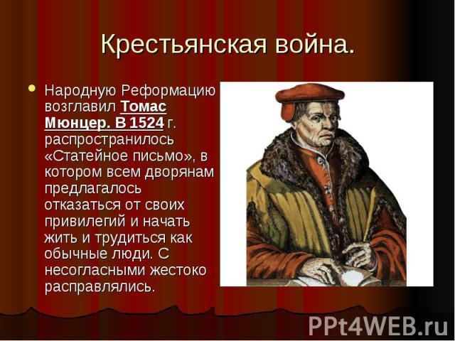 Крестьянская война.Народную Реформацию возглавил Томас Мюнцер. В 1524 г. распространилось «Статейное письмо», в котором всем дворянам предлагалось отказаться от своих привилегий и начать жить и трудиться как обычные люди. С несогласными жестоко расп…
