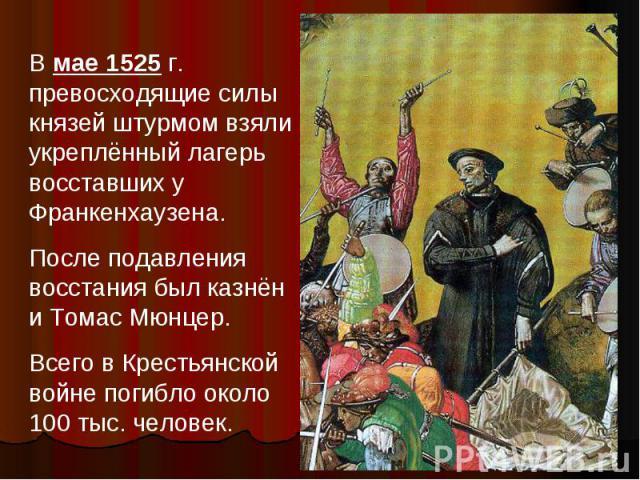 В мае 1525 г. превосходящие силы князей штурмом взяли укреплённый лагерь восставших у Франкенхаузена.После подавления восстания был казнён и Томас Мюнцер.Всего в Крестьянской войне погибло около 100 тыс. человек.