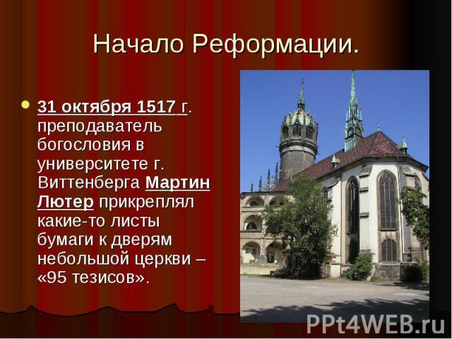 Начало Реформации.31 октября 1517 г. преподаватель богословия в университете г. Виттенберга Мартин Лютер прикреплял какие-то листы бумаги к дверям небольшой церкви – «95 тезисов».
