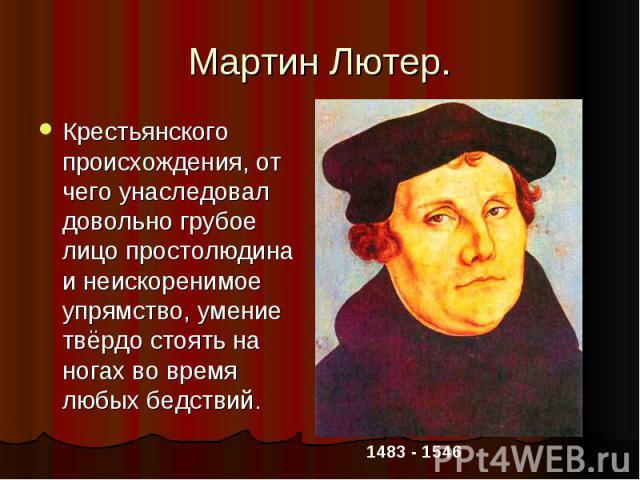 Мартин Лютер.Крестьянского происхождения, от чего унаследовал довольно грубое лицо простолюдина и неискоренимое упрямство, умение твёрдо стоять на ногах во время любых бедствий.