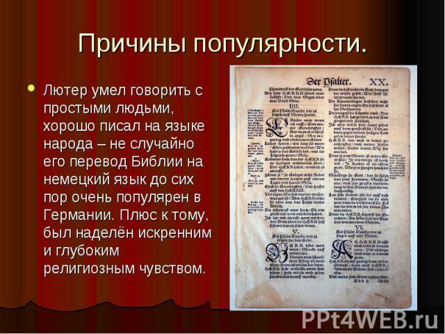 Причины популярности.Лютер умел говорить с простыми людьми, хорошо писал на языке народа – не случайно его перевод Библии на немецкий язык до сих пор очень популярен в Германии. Плюс к тому, был наделён искренним и глубоким религиозным чувством.