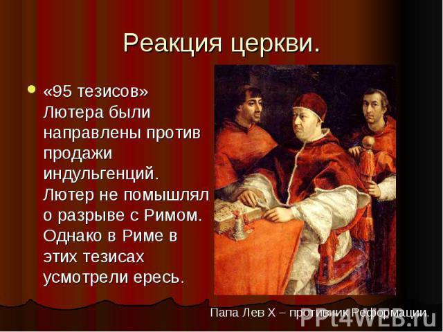 Реакция церкви.«95 тезисов» Лютера были направлены против продажи индульгенций. Лютер не помышлял о разрыве с Римом. Однако в Риме в этих тезисах усмотрели ересь.Папа Лев X – противник Реформации.