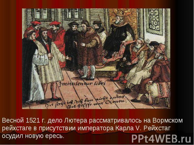 Весной 1521 г. дело Лютера рассматривалось на Вормском рейхстаге в присутствии императора Карла V. Рейхстаг осудил новую ересь.