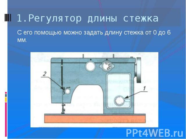 1.Регулятор длины стежкаС его помощью можно задать длину стежка от 0 до 6 мм.