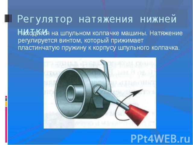 Регулятор натяжения нижней ниткиНаходится на шпульном колпачке машины. Натяжение регулируется винтом, который прижимает пластинчатую пружину к корпусу шпульного колпачка.